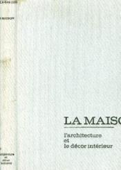 La Maison : L'Architecture - Le Decor Interieur - Couverture - Format classique