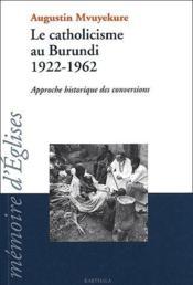 Le catholicisme au Burundi, 1922-1962 ; approche historique des conversions - Couverture - Format classique
