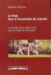 Le Loup Face A L'Economie De Marche : Le Sacrifice De La Nature Et Du Loup Sur L'Autel De L'Economie - Couverture - Format classique