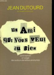 Un Ami Qui Vous Veut Du Bien. Petit Manuel A L'Usage Des Auteurs De Lettres Anonymes. - Couverture - Format classique