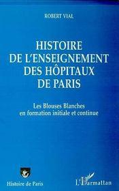 Histoire de l'enseignement des hôpitaux de Paris ; les blouses blanches en formation initiale et continue - Intérieur - Format classique