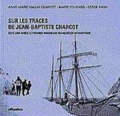 Sur Les Traces De Jean-Baptiste Charcot Cent Ans Apres Le Premier Hivernage Francais En Antarctique - Couverture - Format classique