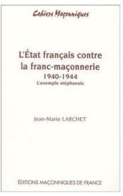 L'ETAT FRANÇAIS CONTRE LA FRANC-MAÇONNERIE 1940 - 1944. L'exemple stéphanois - Couverture - Format classique