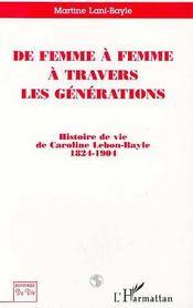 De femme à femme à travers les générations ; histoire de vie de Caroline Lebon-Bayle 1824-1901 - Couverture - Format classique