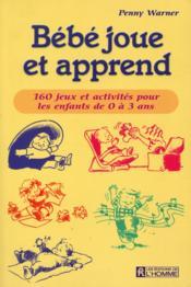 Bebe Joue Et Apprend ; 160 Jeux Et Activites Pour Les Enfants De 0 A 3 Ans - Couverture - Format classique