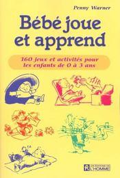 Bebe Joue Et Apprend ; 160 Jeux Et Activites Pour Les Enfants De 0 A 3 Ans - Intérieur - Format classique