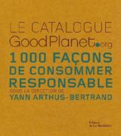 Le catalogue goodplanet.org ; 1000 façons de consommer responsable - Couverture - Format classique