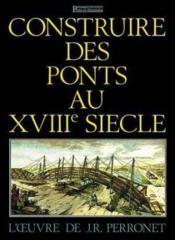 CONSTRUIRE DES PONTS AU XVIIIe SIECLE - Couverture - Format classique