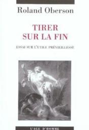 Tirer Sur La Fin ; Essai Sur L'Utile Previeillesse - Couverture - Format classique