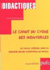 Le Chant Du Cygne Des Indivisibles. Le Calcul Integral Dans La Dernie Re Uvre Scientifique De Pasca - Intérieur - Format classique