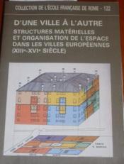 D'UNE VILLE A L'AUTRE. Structures matérielles et organisation de l'espace dans les villes européennes (XIII-XIVe siècle). - Couverture - Format classique