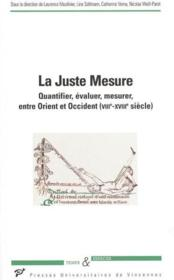 La juste mesure ; quantifier, évaluer, mesurer, entre Orient et Occident (VIII-XVIII siècle) - Couverture - Format classique
