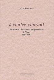 À contre courant ; étudiants libéraux et progressistes à Alger, 1954-1962 - Couverture - Format classique
