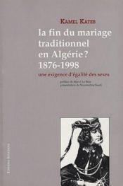 La fin du mariage traditionnel en Algérie ? 1876-1998 ; une exigence d'égalité des sexes - Couverture - Format classique