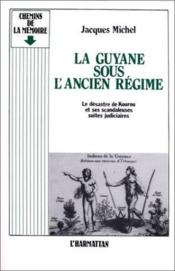 La Guyane sous l'ancien régime ; le desastre de Kourou et ses scandaleuses suites judiciaires - Couverture - Format classique