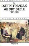 La vie quotidienne du pretre francais au xixe siecle 1801-1905
