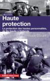 Haute protection ; la protection des hautes personnalités, de De Gaulle à Hollande