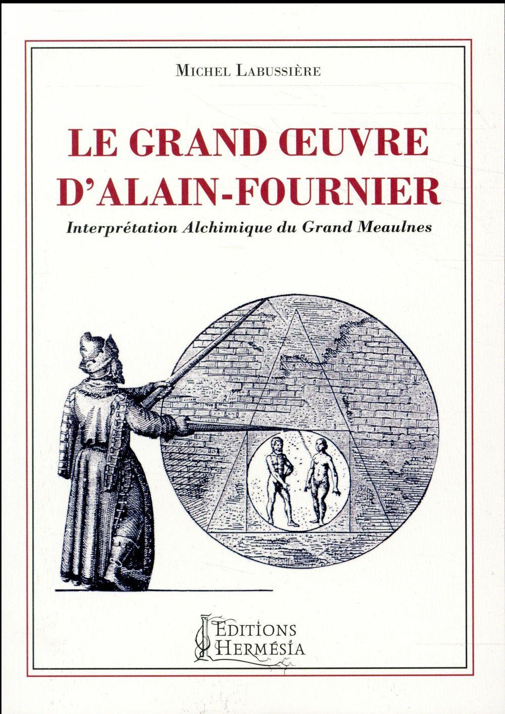 Le grand oeuvre d'Alain Fournier ; interprétation alchimique du Grand Meaulnes  - Michel Labussiere