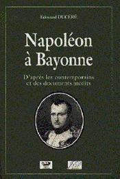 Napoleon A Bayonne Dapres Les Contemporains Et Des Documents Inedits - Couverture - Format classique