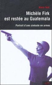 Michèle Firk est restée au Guatémala ; portrait d'un cinéaste en armes - Couverture - Format classique