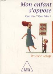 Mon enfant s'oppose ; que dire ? que faire ? - Couverture - Format classique