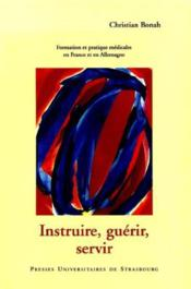 Instruire, Guerir, Servir. Formation, Recherche Et Pratique Medicales En France Et En Allemagne Pen - Couverture - Format classique