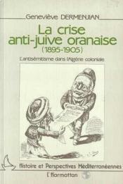 La crise anti-juive oranaise (1895-1905) ; l'antisémitisme dans l'Algérie coloniale - Couverture - Format classique