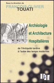 Archéologie et architecture hospitalières ; de l'Antiquité tardive à l'aube des temps modernes - Couverture - Format classique