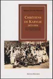 Chrétiens de Kabylie, 1873-1954 ; une action missionnaire dans l'Algérie coloniale - Couverture - Format classique