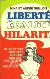 Liberte Egalite Hilarite. Plus De 1 000 Histoires Droles Sur Les Politiciens Et La Politique. - Couverture - Format classique