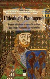 L'idéologie Plantagenêt ; royauté arthurienne et monarchie politique dans l'espace Plantagenêt (XII-XIII siècles) - Couverture - Format classique