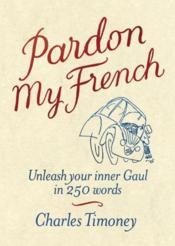 Vente livre :  PARDON MY FRENCH - UNLEASH YOUR INNER GAUL  - Timoney Charles