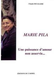 Marie Pila ; une puissance d'amour non asservie... - Couverture - Format classique