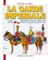 La garde imperiale t.3 ; les troupes à cheval, 1804-1815 - Couverture - Format classique