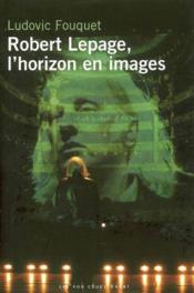 Robert Lepage, L'Horizon En Images - Couverture - Format classique