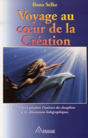 Voyage au coeur de la creation ; comment pénétrer l'univers des dauphins et les dimensions holographiques - Couverture - Format classique
