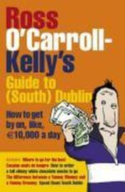 Vente livre :  Ross O'Carroll-Kelly's guide to South Dublin ; how to get by on, like, 10000 euros a day  - O'Carroll-Kelly Ross