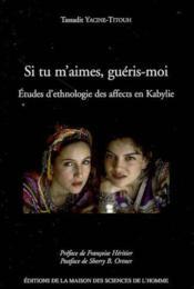 Si tu m'aimes, guéris-moi ; études d'ethnologie des affects en kabylie - Couverture - Format classique
