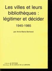 Les villes et leurs bibliothèques : légitimer et décider ; 1945-1985 - Couverture - Format classique