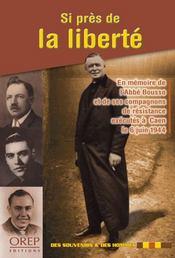 Si près de la liberté ; en mémoire de l'abbé bousso et de ses compagnons de résistance exécutés à caen le 6 juin 1944 - Intérieur - Format classique