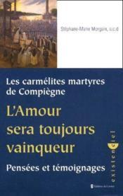 Les carmélites martyres de Compiègne ; l'amour sera toujours vainqueur ; pensées et témoignages - Couverture - Format classique