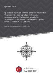 Q. Curtius Rufus adcodicesparisinos recensitus. Volumen 3 /, cum varietate lectionum, supplementis Jo. Freinshemii etselectis Schmiederi variorumque commentariis, quibus notas addidit N. E. Lemaire, [Edition de 1822-1824] – Quinte-Curce