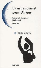 Un autre sommet pour l'Afrique ; agir ici et survie ; contre-voix citoyennes, fevrier 2003, les actes - Couverture - Format classique