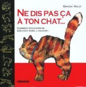 Ne Dis Pas Ca A Ton Chat... Comment S'Occuper De Son Chat Sans... L'Agacer - Couverture - Format classique