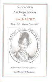 Aux Temps Fabuleux De Joseph Arney ; Dole 1762 ; Port Au Prince 1802 - Couverture - Format classique