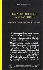 Le manuscrit perdu a Strasbourg ; enquête sur l'oeuvre scientifique de Hildegarde - Couverture - Format classique
