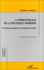 L'Apprentissage De La Politique Moderne : Les Elections Municipales Sous La Monarchie De Juillet - Couverture - Format classique