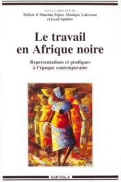 Le Travail En Afrique Noire - Representations Et Pratiques A L'Epoque Contemporaine - Couverture - Format classique