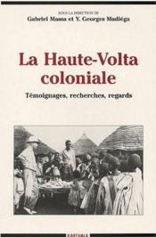 La haute-Volta coloniale ; témoignages, recherches, regards - Couverture - Format classique