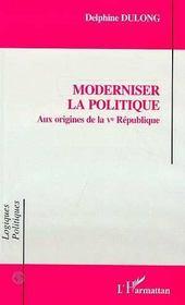 Moderniser La Politique : Aux Origines De La Ve Republique - Intérieur - Format classique